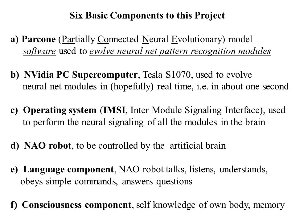 Six Basic Components to this Project a)Parcone (Partially Connected Neural Evolutionary) model software used to evolve neural net pattern recognition modules b) NVidia PC Supercomputer, Tesla S1070, used to evolve neural net modules in (hopefully) real time, i.e.