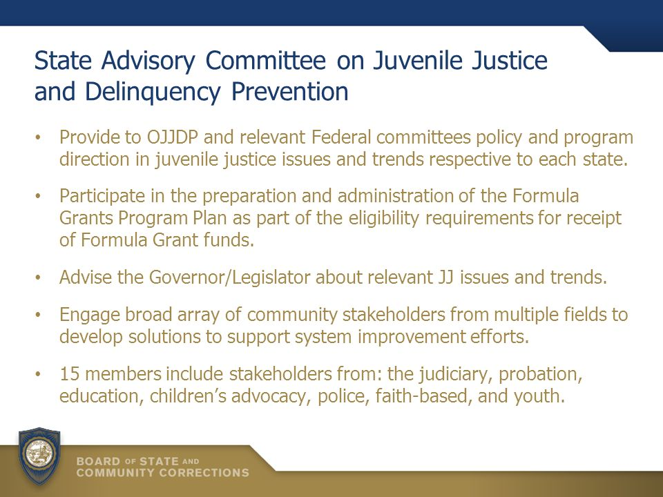 State Advisory Committee on Juvenile Justice and Delinquency Prevention Provide to OJJDP and relevant Federal committees policy and program direction in juvenile justice issues and trends respective to each state.