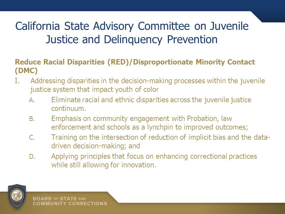 California State Advisory Committee on Juvenile Justice and Delinquency Prevention Reduce Racial Disparities (RED)/Disproportionate Minority Contact (DMC) I.Addressing disparities in the decision-making processes within the juvenile justice system that impact youth of color A.