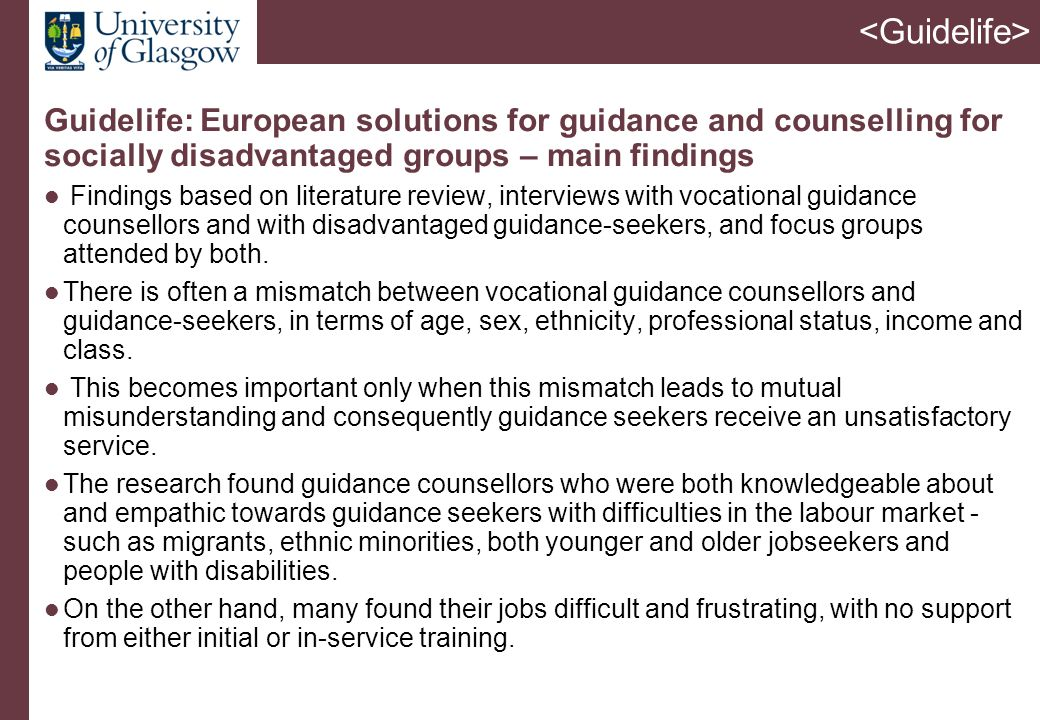 Guidelife: European solutions for guidance and counselling for socially disadvantaged groups – main findings Findings based on literature review, interviews with vocational guidance counsellors and with disadvantaged guidance-seekers, and focus groups attended by both.