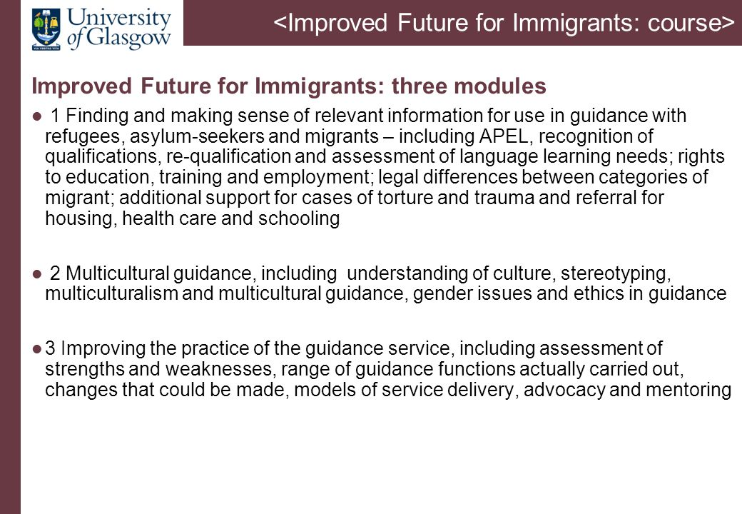 Improved Future for Immigrants: three modules 1 Finding and making sense of relevant information for use in guidance with refugees, asylum-seekers and migrants – including APEL, recognition of qualifications, re-qualification and assessment of language learning needs; rights to education, training and employment; legal differences between categories of migrant; additional support for cases of torture and trauma and referral for housing, health care and schooling 2 Multicultural guidance, including understanding of culture, stereotyping, multiculturalism and multicultural guidance, gender issues and ethics in guidance 3 Improving the practice of the guidance service, including assessment of strengths and weaknesses, range of guidance functions actually carried out, changes that could be made, models of service delivery, advocacy and mentoring