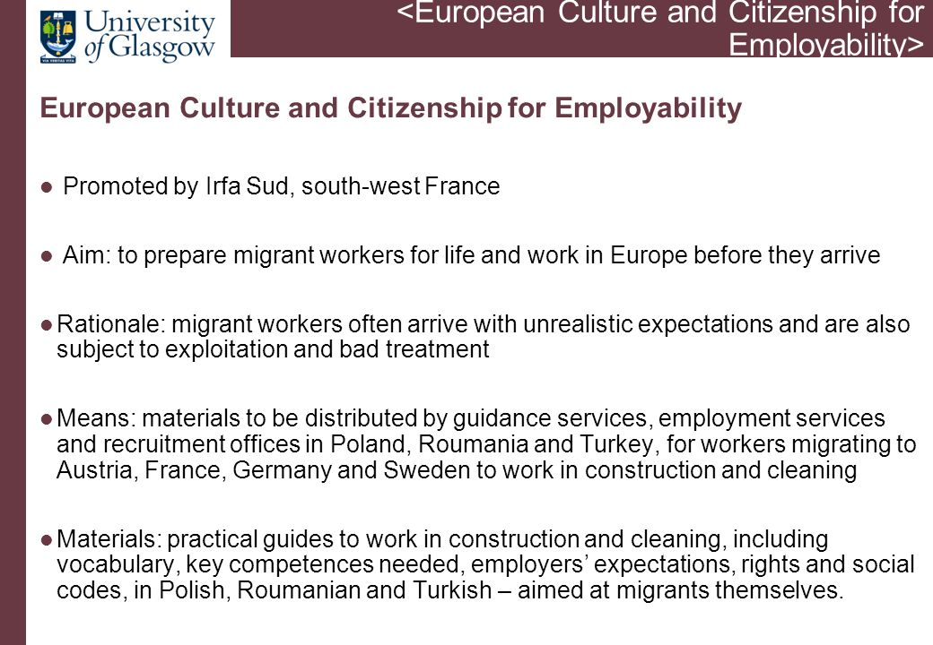 European Culture and Citizenship for Employability Promoted by Irfa Sud, south-west France Aim: to prepare migrant workers for life and work in Europe before they arrive Rationale: migrant workers often arrive with unrealistic expectations and are also subject to exploitation and bad treatment Means: materials to be distributed by guidance services, employment services and recruitment offices in Poland, Roumania and Turkey, for workers migrating to Austria, France, Germany and Sweden to work in construction and cleaning Materials: practical guides to work in construction and cleaning, including vocabulary, key competences needed, employers' expectations, rights and social codes, in Polish, Roumanian and Turkish – aimed at migrants themselves.
