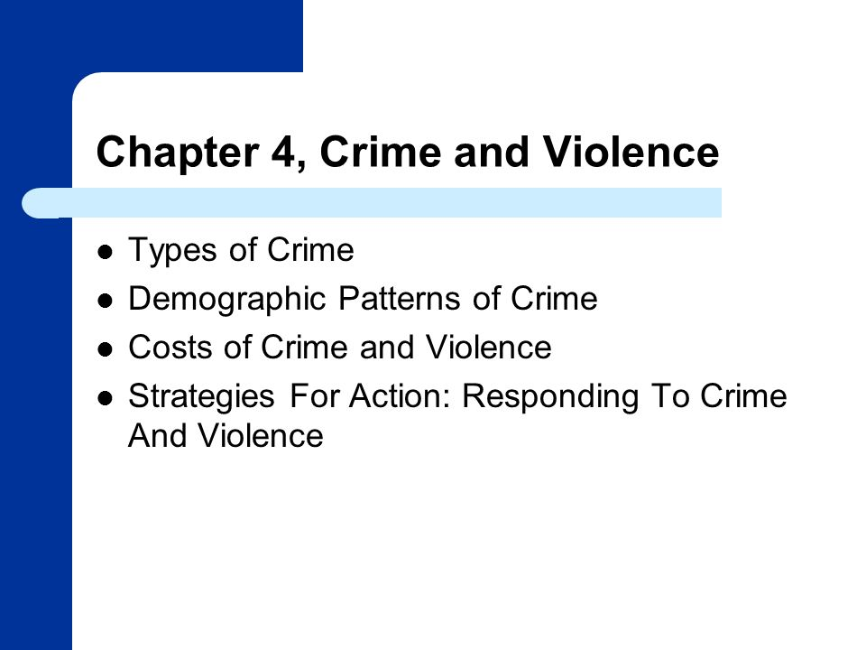 Chapter 4, Crime and Violence Types of Crime Demographic Patterns of Crime Costs of Crime and Violence Strategies For Action: Responding To Crime And Violence