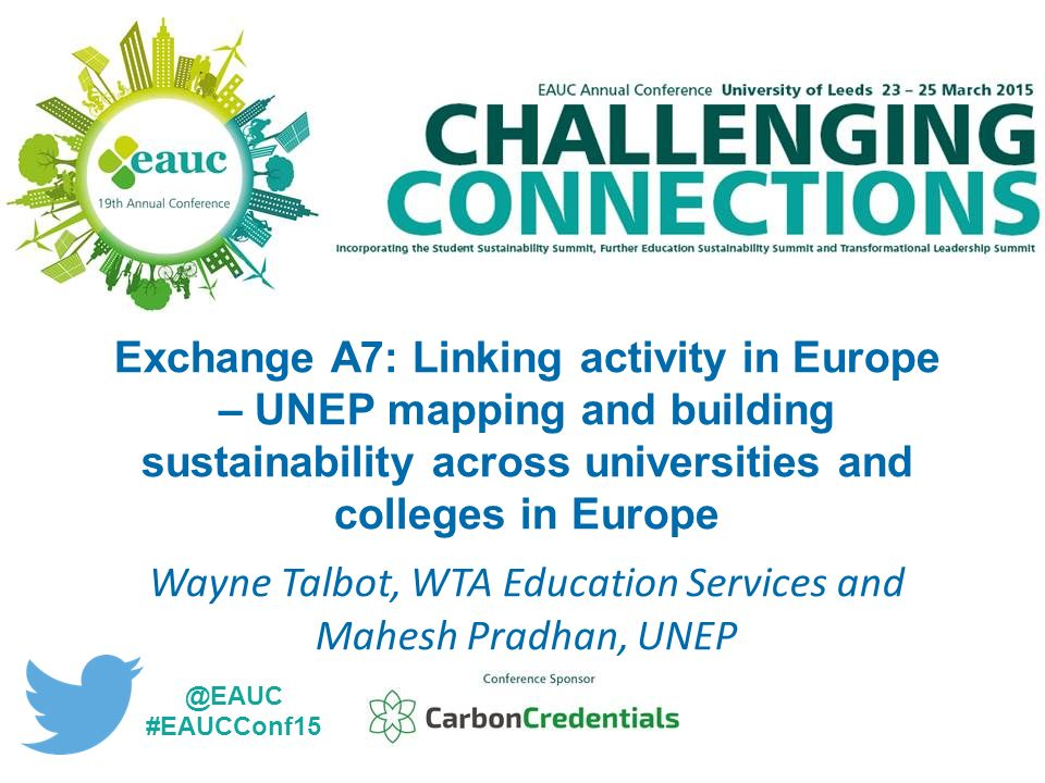Exchange A7: Linking activity in Europe – UNEP mapping and building sustainability across universities and colleges in Europe Wayne Talbot, WTA Education Services and Mahesh Pradhan, #EAUCConf15