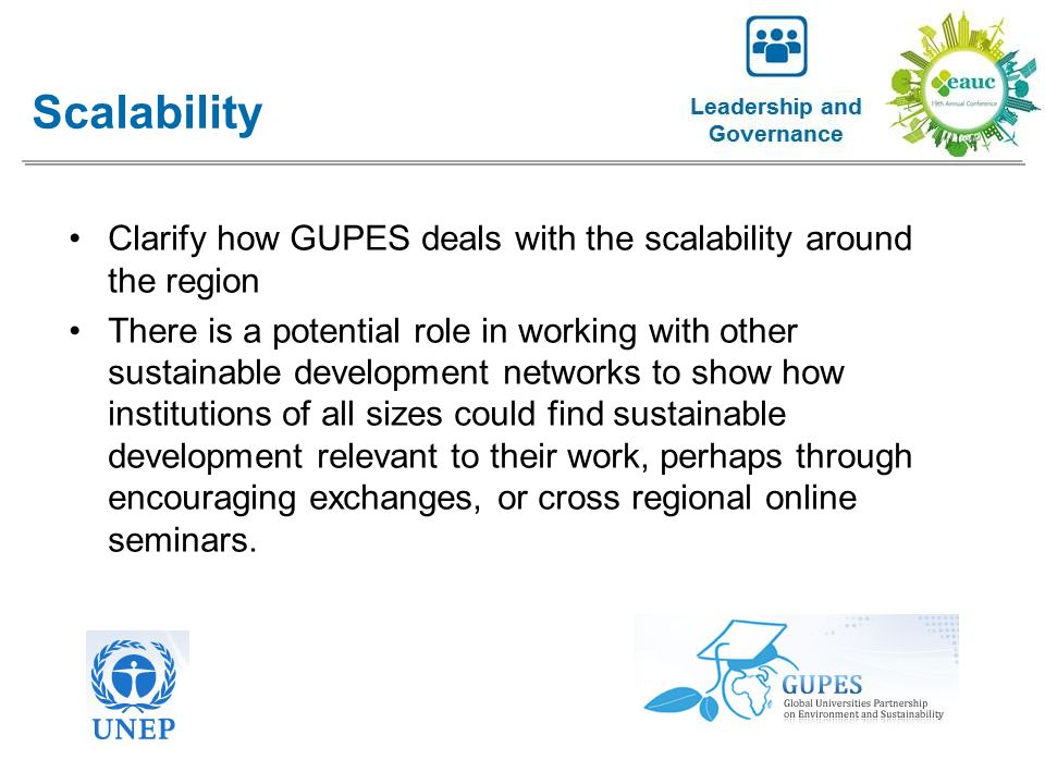 Clarify how GUPES deals with the scalability around the region There is a potential role in working with other sustainable development networks to show how institutions of all sizes could find sustainable development relevant to their work, perhaps through encouraging exchanges, or cross regional online seminars.
