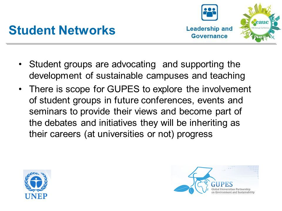 Student groups are advocating and supporting the development of sustainable campuses and teaching There is scope for GUPES to explore the involvement of student groups in future conferences, events and seminars to provide their views and become part of the debates and initiatives they will be inheriting as their careers (at universities or not) progress Student Networks