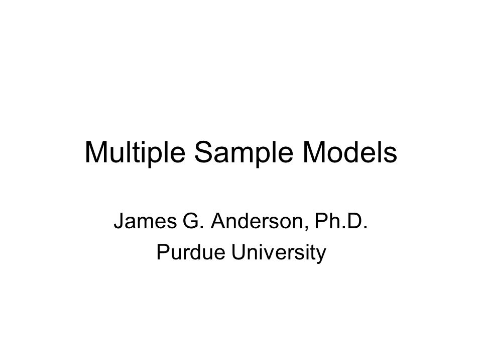 Multiple Sample Models James G. Anderson, Ph.D. Purdue University