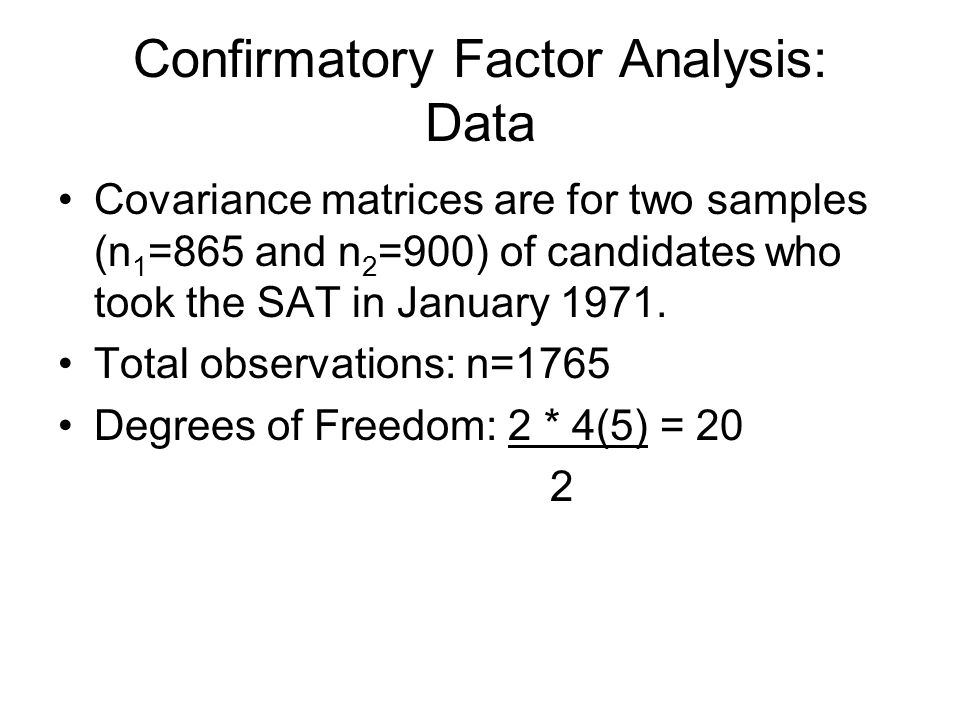 Confirmatory Factor Analysis: Data Covariance matrices are for two samples (n 1 =865 and n 2 =900) of candidates who took the SAT in January 1971.