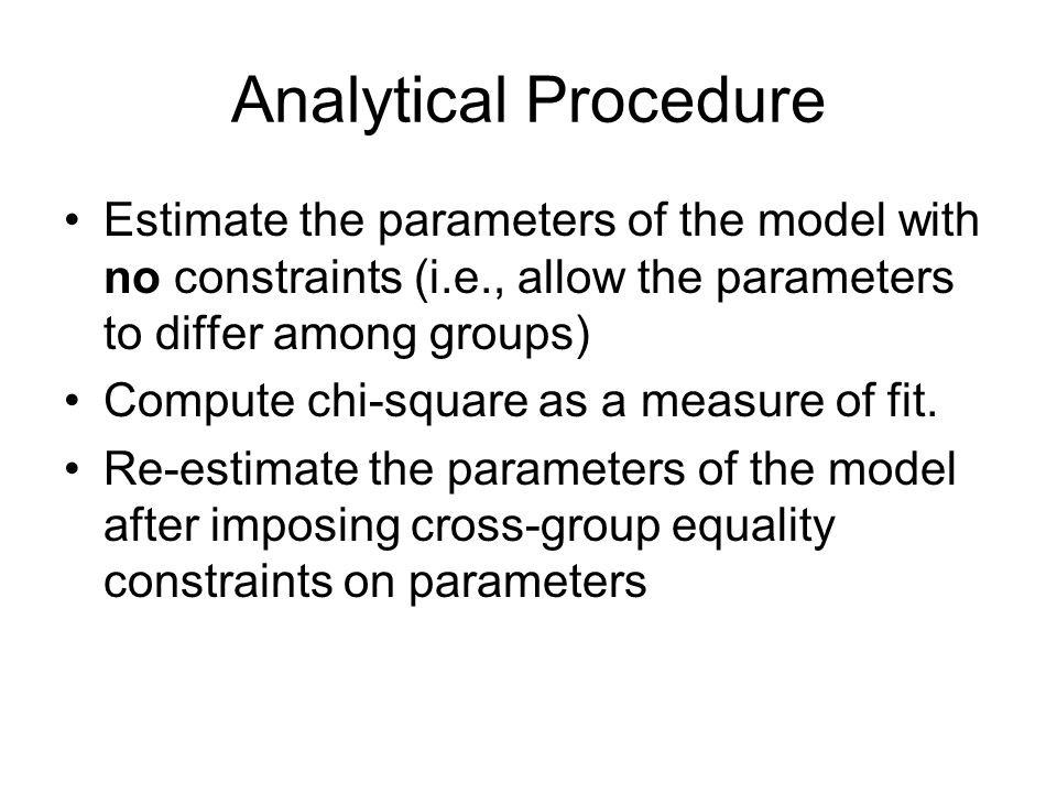 Analytical Procedure Estimate the parameters of the model with no constraints (i.e., allow the parameters to differ among groups) Compute chi-square as a measure of fit.