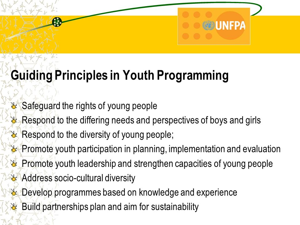 Guiding Principles in Youth Programming Safeguard the rights of young people Respond to the differing needs and perspectives of boys and girls Respond to the diversity of young people; Promote youth participation in planning, implementation and evaluation Promote youth leadership and strengthen capacities of young people Address socio-cultural diversity Develop programmes based on knowledge and experience Build partnerships plan and aim for sustainability