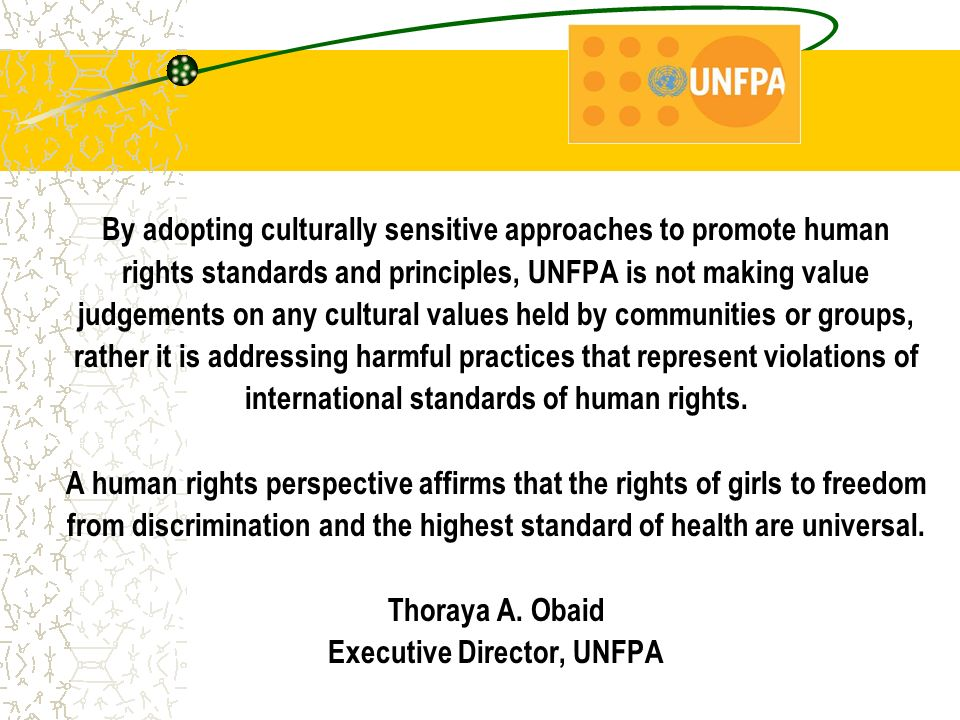 By adopting culturally sensitive approaches to promote human rights standards and principles, UNFPA is not making value judgements on any cultural values held by communities or groups, rather it is addressing harmful practices that represent violations of international standards of human rights.
