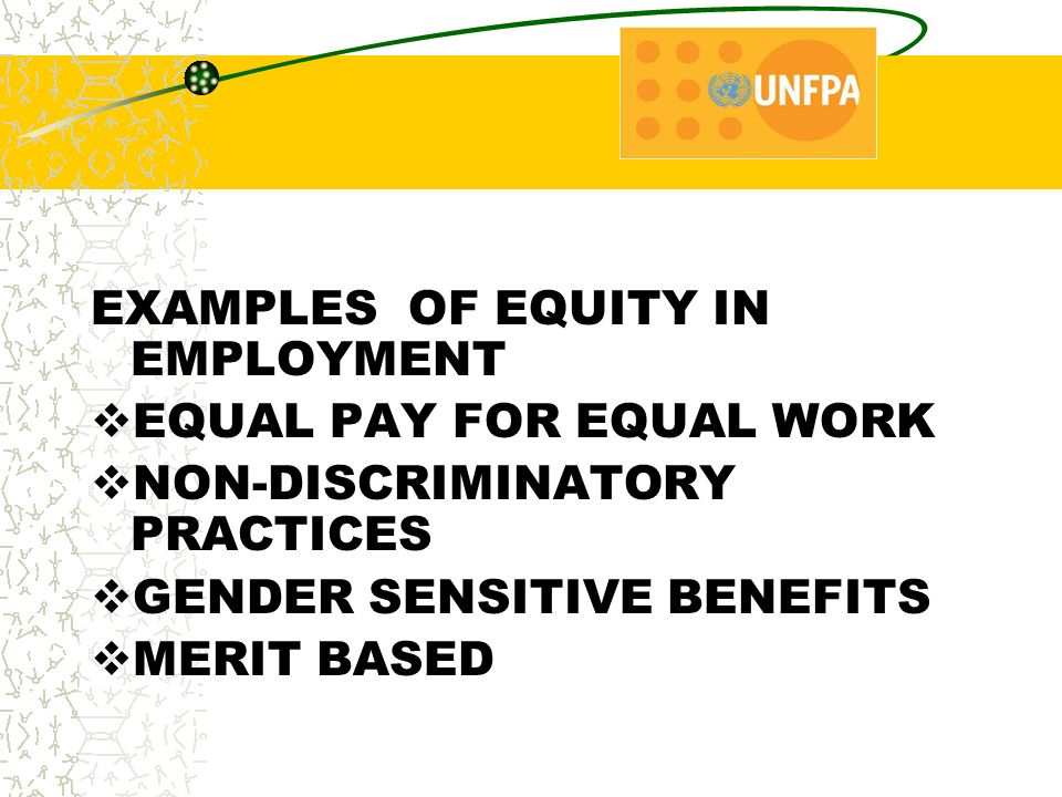 EXAMPLES OF EQUITY IN EMPLOYMENT  EQUAL PAY FOR EQUAL WORK  NON-DISCRIMINATORY PRACTICES  GENDER SENSITIVE BENEFITS  MERIT BASED