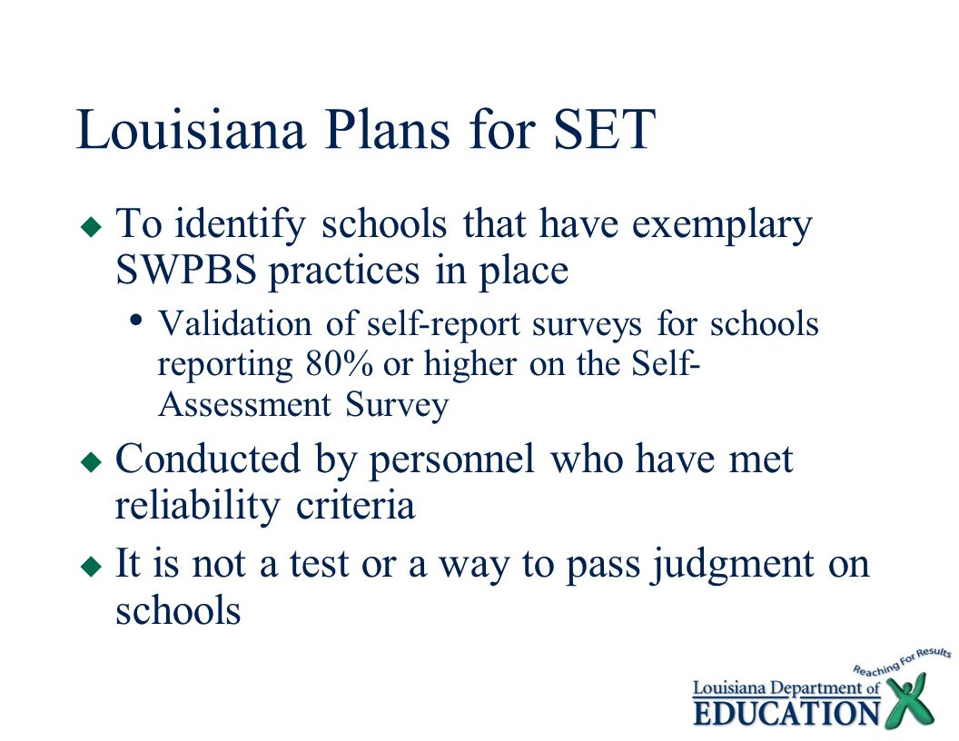 Louisiana Plans for SET  To identify schools that have exemplary SWPBS practices in place Validation of self-report surveys for schools reporting 80% or higher on the Self- Assessment Survey  Conducted by personnel who have met reliability criteria  It is not a test or a way to pass judgment on schools