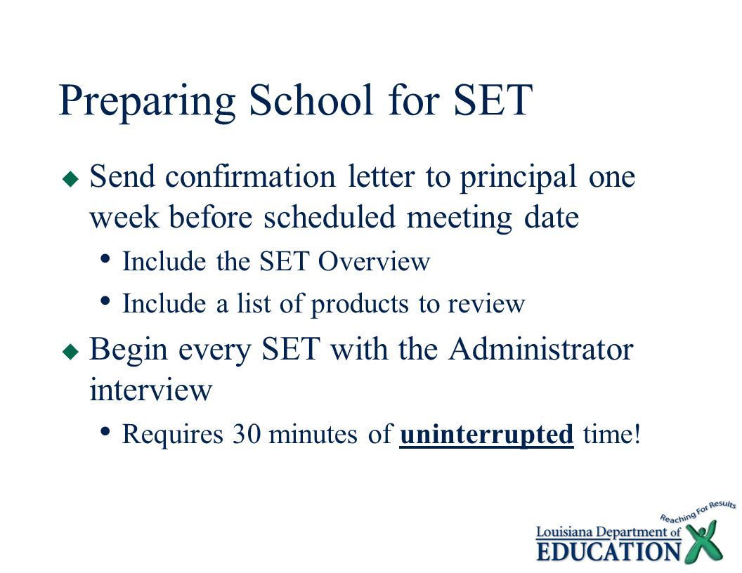 Preparing School for SET  Send confirmation letter to principal one week before scheduled meeting date Include the SET Overview Include a list of products to review  Begin every SET with the Administrator interview Requires 30 minutes of uninterrupted time!