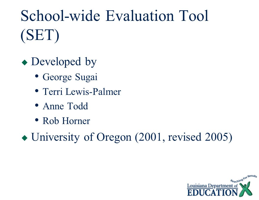 School-wide Evaluation Tool (SET)  Developed by George Sugai Terri Lewis-Palmer Anne Todd Rob Horner  University of Oregon (2001, revised 2005)