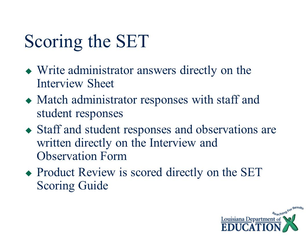 Scoring the SET  Write administrator answers directly on the Interview Sheet  Match administrator responses with staff and student responses  Staff and student responses and observations are written directly on the Interview and Observation Form  Product Review is scored directly on the SET Scoring Guide