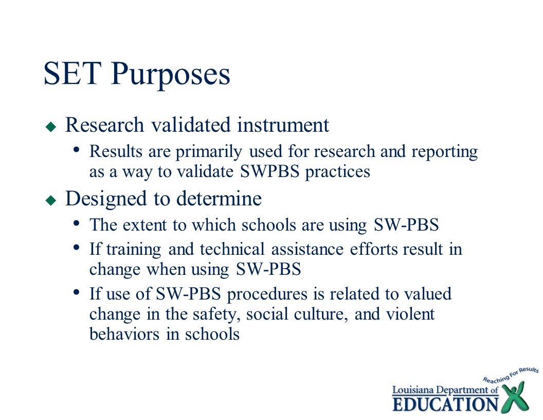 SET Purposes  Research validated instrument Results are primarily used for research and reporting as a way to validate SWPBS practices  Designed to determine The extent to which schools are using SW-PBS If training and technical assistance efforts result in change when using SW-PBS If use of SW-PBS procedures is related to valued change in the safety, social culture, and violent behaviors in schools