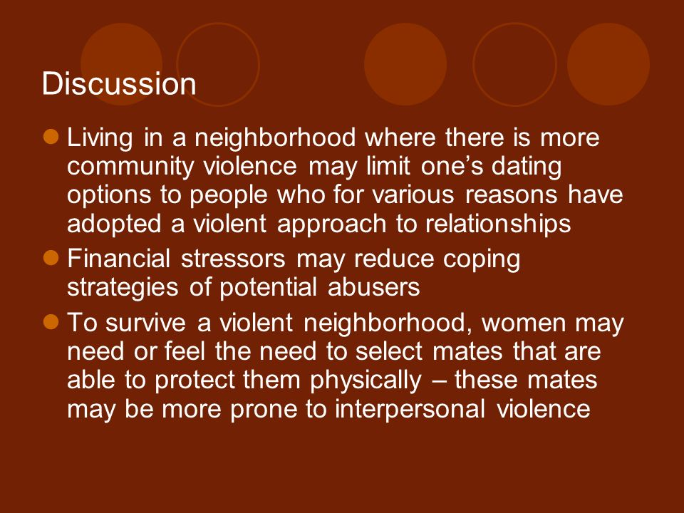 Discussion Living in a neighborhood where there is more community violence may limit one's dating options to people who for various reasons have adopted a violent approach to relationships Financial stressors may reduce coping strategies of potential abusers To survive a violent neighborhood, women may need or feel the need to select mates that are able to protect them physically – these mates may be more prone to interpersonal violence