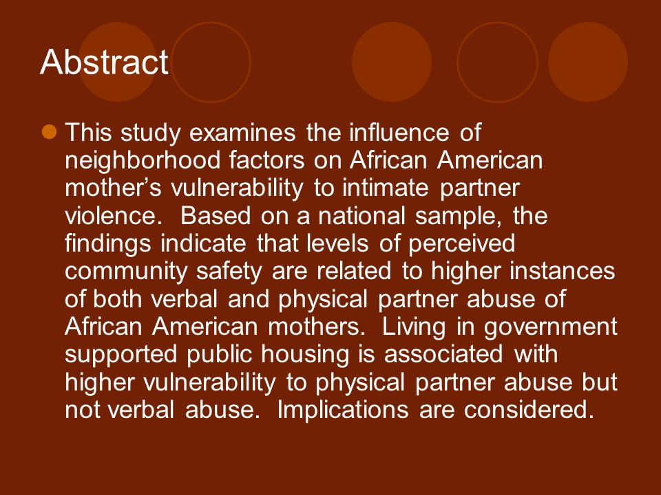 Abstract This study examines the influence of neighborhood factors on African American mother's vulnerability to intimate partner violence.