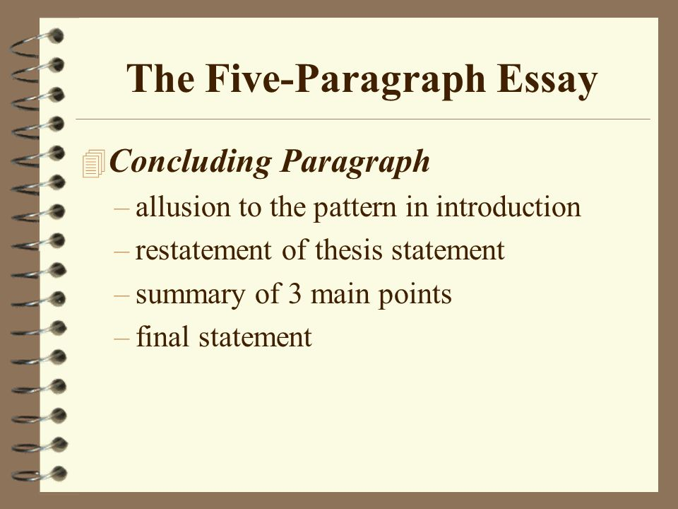 the five paragraph essay introduction thesis statement mini  4 the five paragraph essay 4 concluding paragraph allusion to the pattern in introduction restatement of thesis statement summary of 3 main points final
