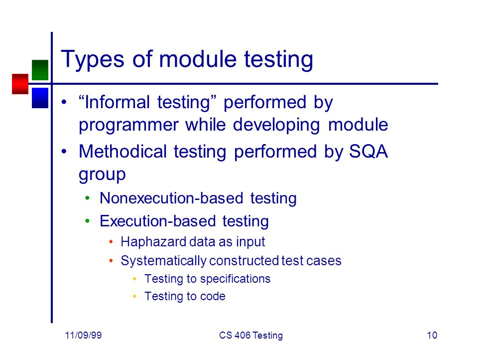11/09/99CS 406 Testing10 Types of module testing Informal testing performed by programmer while developing module Methodical testing performed by SQA group Nonexecution-based testing Execution-based testing Haphazard data as input Systematically constructed test cases Testing to specifications Testing to code