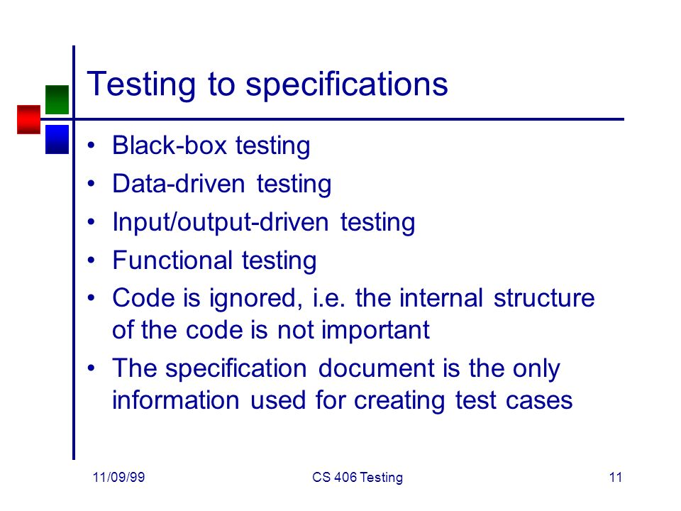 11/09/99CS 406 Testing11 Testing to specifications Black-box testing Data-driven testing Input/output-driven testing Functional testing Code is ignored, i.e.