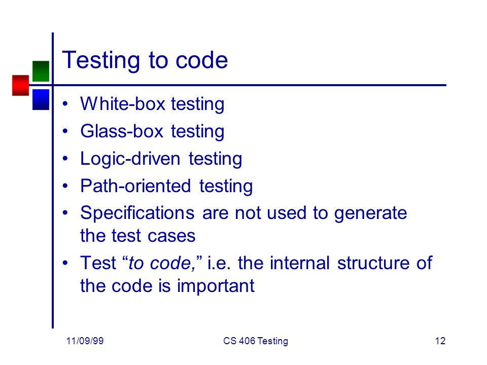 11/09/99CS 406 Testing12 Testing to code White-box testing Glass-box testing Logic-driven testing Path-oriented testing Specifications are not used to generate the test cases Test to code, i.e.