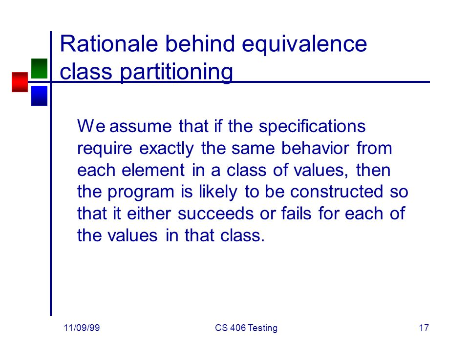 11/09/99CS 406 Testing17 Rationale behind equivalence class partitioning We assume that if the specifications require exactly the same behavior from each element in a class of values, then the program is likely to be constructed so that it either succeeds or fails for each of the values in that class.