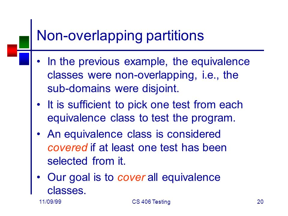 11/09/99CS 406 Testing20 Non-overlapping partitions In the previous example, the equivalence classes were non-overlapping, i.e., the sub-domains were disjoint.