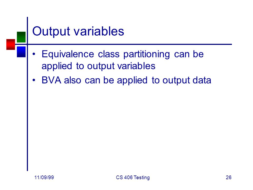 11/09/99CS 406 Testing26 Output variables Equivalence class partitioning can be applied to output variables BVA also can be applied to output data