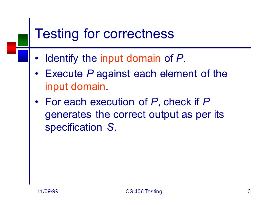 11/09/99CS 406 Testing3 Testing for correctness Identify the input domain of P.