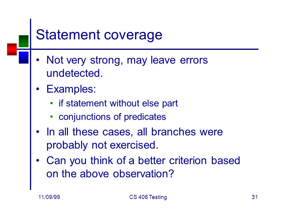 11/09/99CS 406 Testing31 Statement coverage Not very strong, may leave errors undetected.