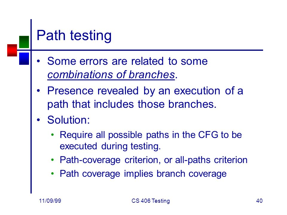 11/09/99CS 406 Testing40 Path testing Some errors are related to some combinations of branches.