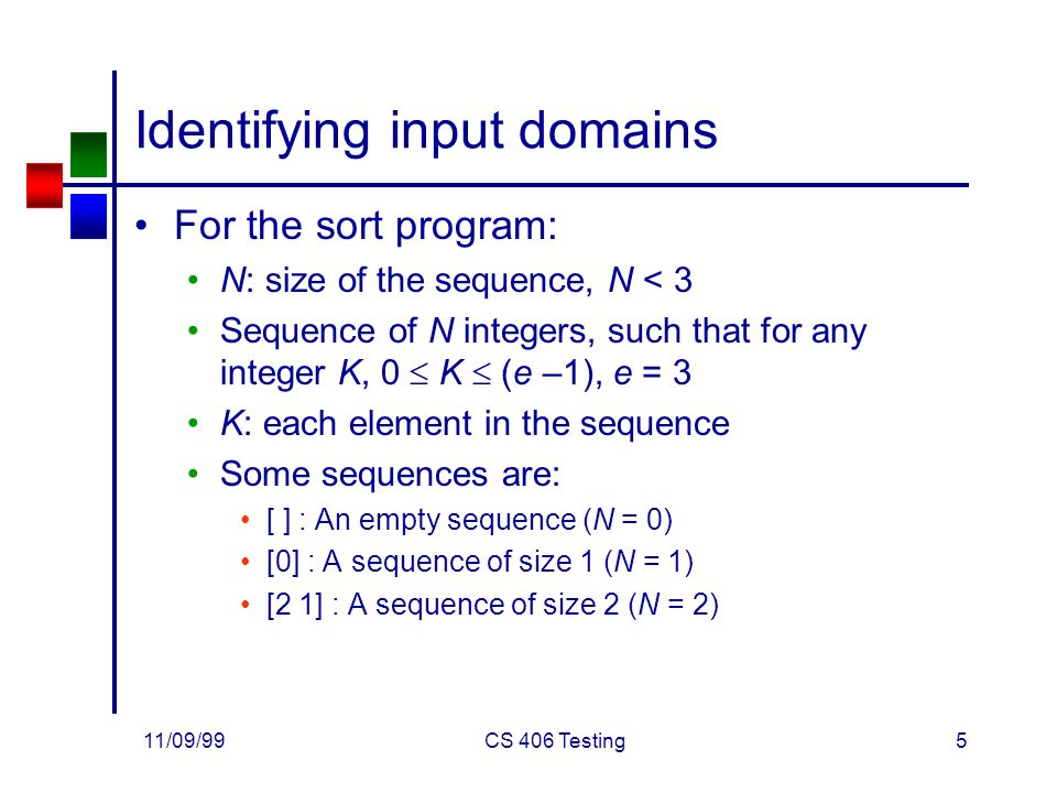 11/09/99CS 406 Testing5 Identifying input domains For the sort program: N: size of the sequence, N < 3 Sequence of N integers, such that for any integer K, 0  K  (e –1), e = 3 K: each element in the sequence Some sequences are: [ ] : An empty sequence (N = 0) [0] : A sequence of size 1 (N = 1) [2 1] : A sequence of size 2 (N = 2)