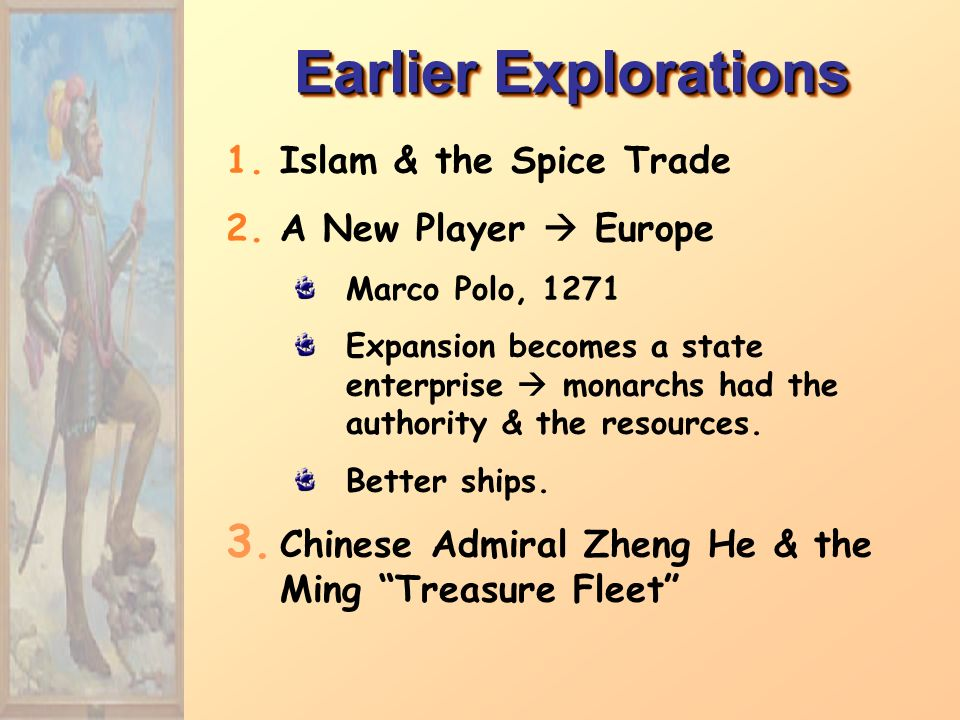 Earlier Explorations 1.Islam & the Spice Trade 2.A New Player  Europe Marco Polo, 1271 Expansion becomes a state enterprise  monarchs had the authority & the resources.