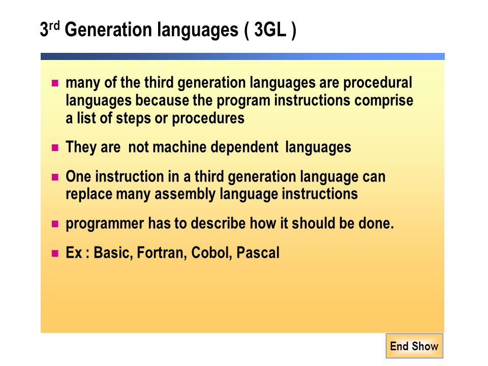 End Show 3 rd Generation languages ( 3GL ) many of the third generation languages are procedural languages because the program instructions comprise a list of steps or procedures They are not machine dependent languages One instruction in a third generation language can replace many assembly language instructions programmer has to describe how it should be done.
