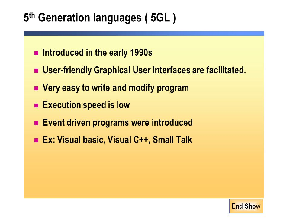 End Show 5 th Generation languages ( 5GL ) Introduced in the early 1990s User-friendly Graphical User Interfaces are facilitated.