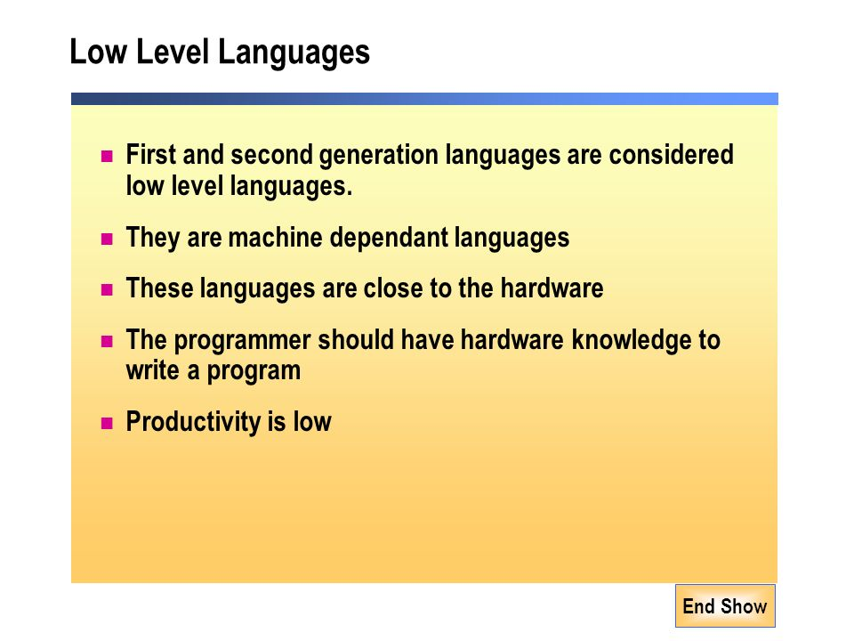 End Show Low Level Languages First and second generation languages are considered low level languages.