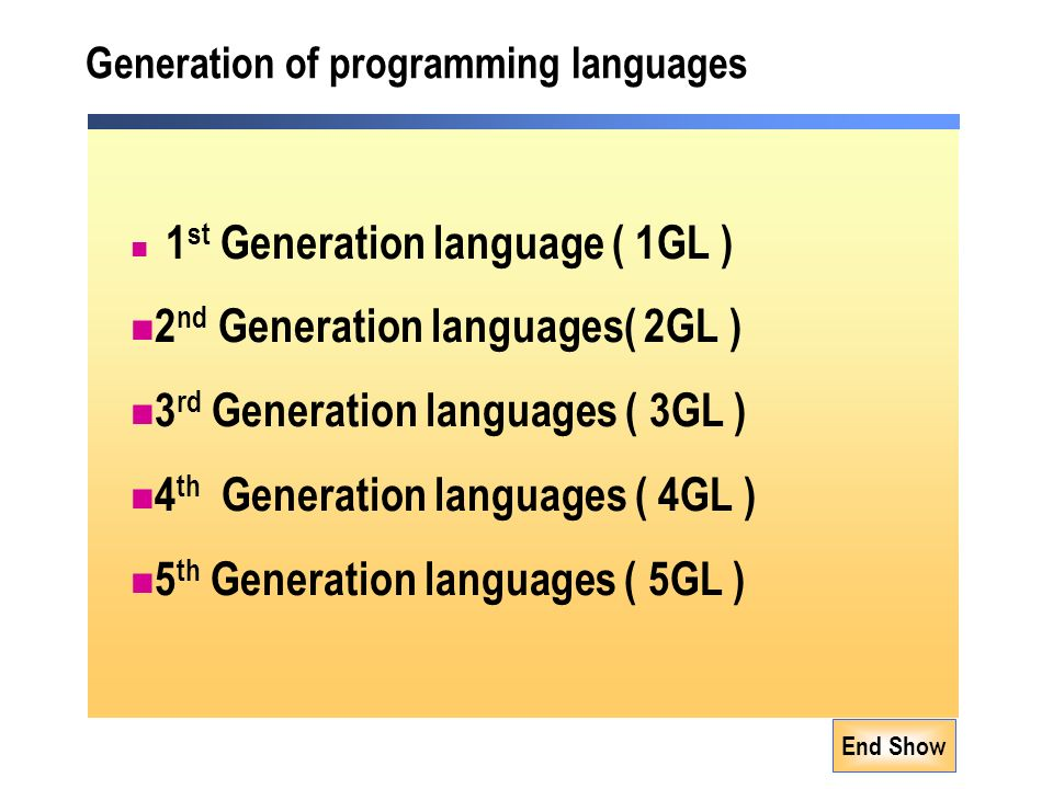 Generation of programming languages 1 st Generation language ( 1GL ) 2 nd Generation languages( 2GL ) 3 rd Generation languages ( 3GL ) 4 th Generation languages ( 4GL ) 5 th Generation languages ( 5GL )