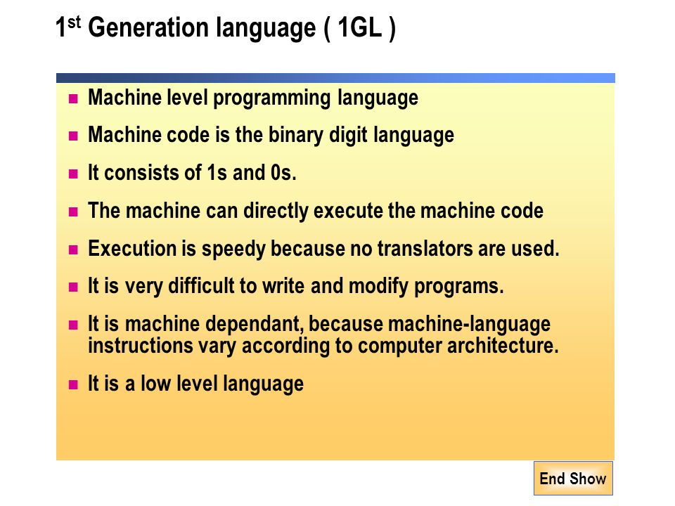 End Show 1 st Generation language ( 1GL ) Machine level programming language Machine code is the binary digit language It consists of 1s and 0s.