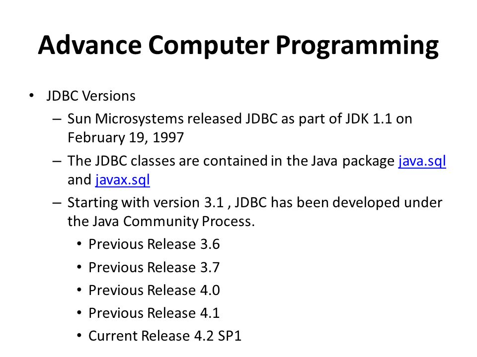 Advance Computer Programming JDBC Versions – Sun Microsystems released JDBC as part of JDK 1.1 on February 19, 1997 – The JDBC classes are contained in the Java package java.sql and javax.sqljava.sqljavax.sql – Starting with version 3.1, JDBC has been developed under the Java Community Process.