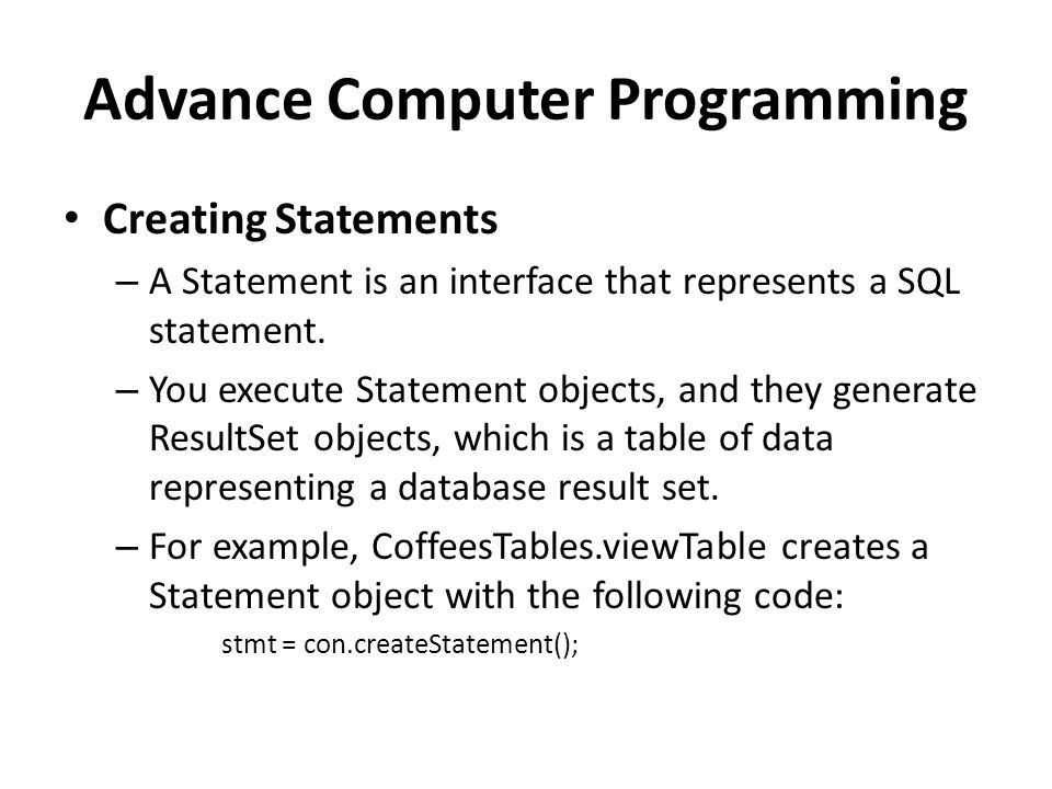 Advance Computer Programming Creating Statements – A Statement is an interface that represents a SQL statement.