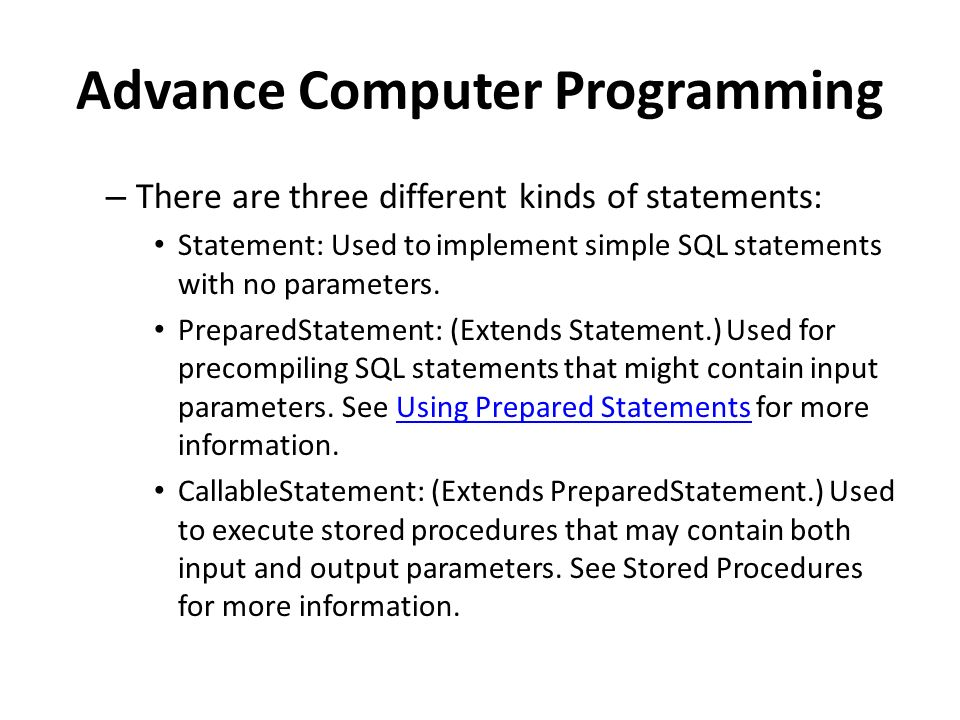 Advance Computer Programming – There are three different kinds of statements: Statement: Used to implement simple SQL statements with no parameters.