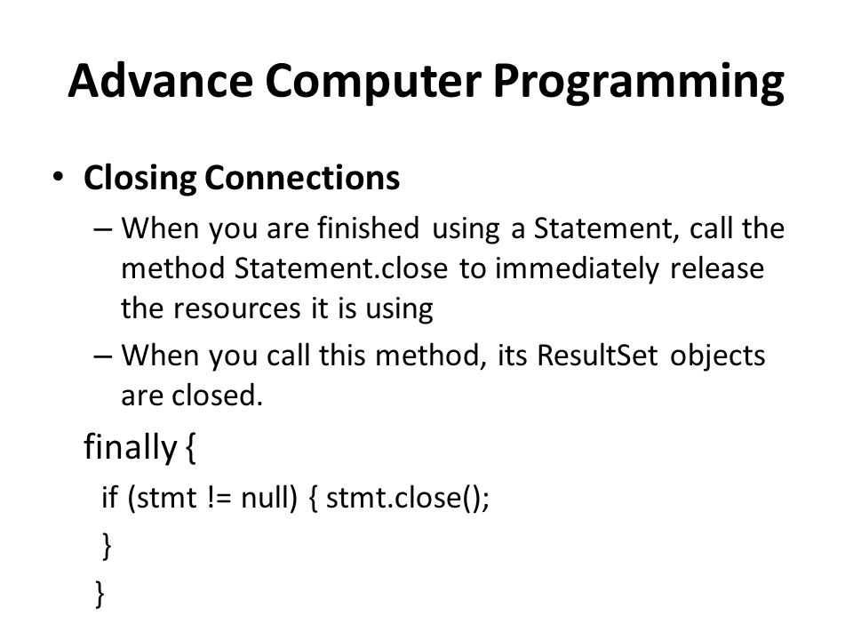Advance Computer Programming Closing Connections – When you are finished using a Statement, call the method Statement.close to immediately release the resources it is using – When you call this method, its ResultSet objects are closed.