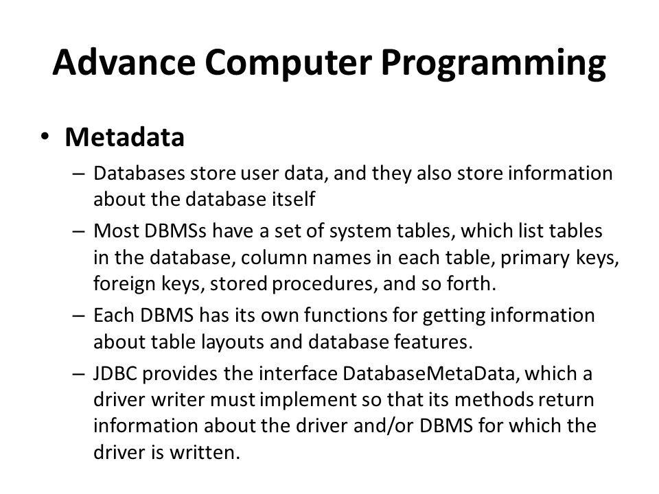 Advance Computer Programming Metadata – Databases store user data, and they also store information about the database itself – Most DBMSs have a set of system tables, which list tables in the database, column names in each table, primary keys, foreign keys, stored procedures, and so forth.
