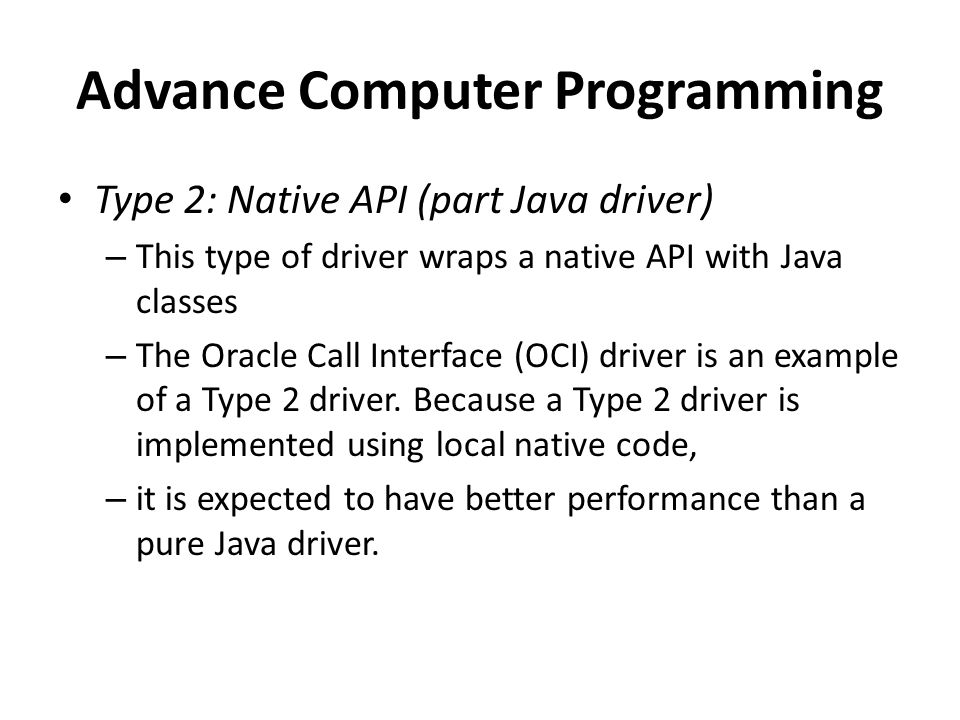Advance Computer Programming Type 2: Native API (part Java driver) – This type of driver wraps a native API with Java classes – The Oracle Call Interface (OCI) driver is an example of a Type 2 driver.