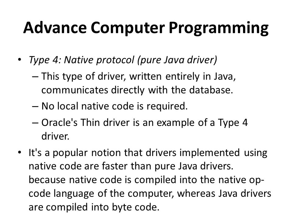 Advance Computer Programming Type 4: Native protocol (pure Java driver) – This type of driver, written entirely in Java, communicates directly with the database.