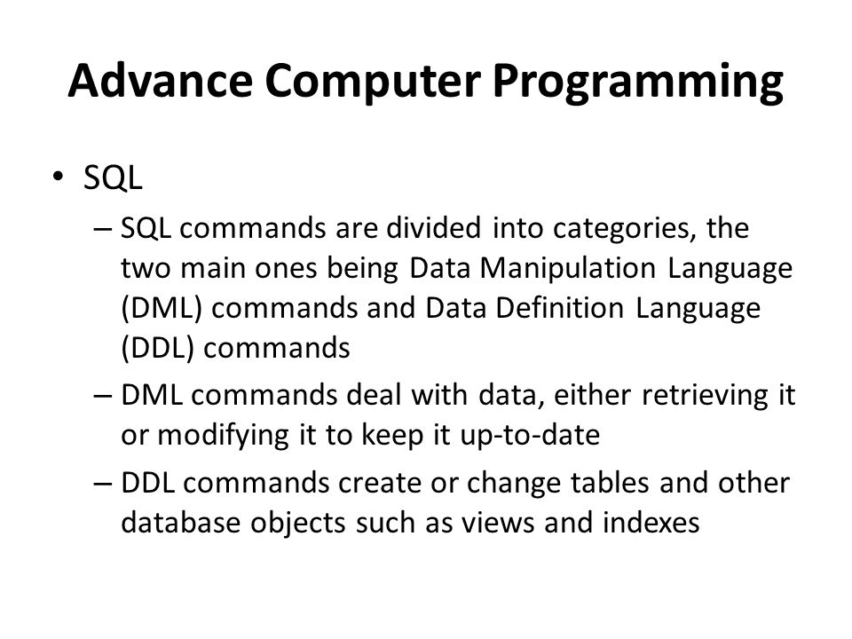 Advance Computer Programming SQL – SQL commands are divided into categories, the two main ones being Data Manipulation Language (DML) commands and Data Definition Language (DDL) commands – DML commands deal with data, either retrieving it or modifying it to keep it up-to-date – DDL commands create or change tables and other database objects such as views and indexes