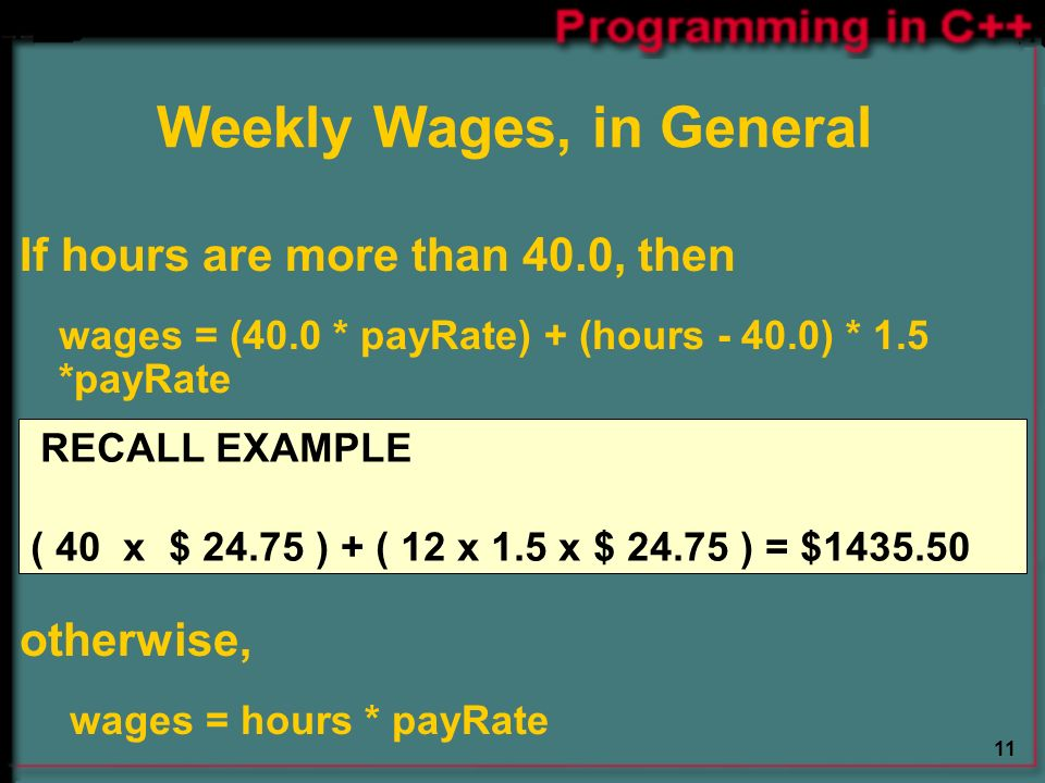 11 If hours are more than 40.0, then wages = (40.0 * payRate) + (hours ) * 1.5 *payRate otherwise, wages = hours * payRate Weekly Wages, in General RECALL EXAMPLE ( 40 x $ ) + ( 12 x 1.5 x $ ) = $