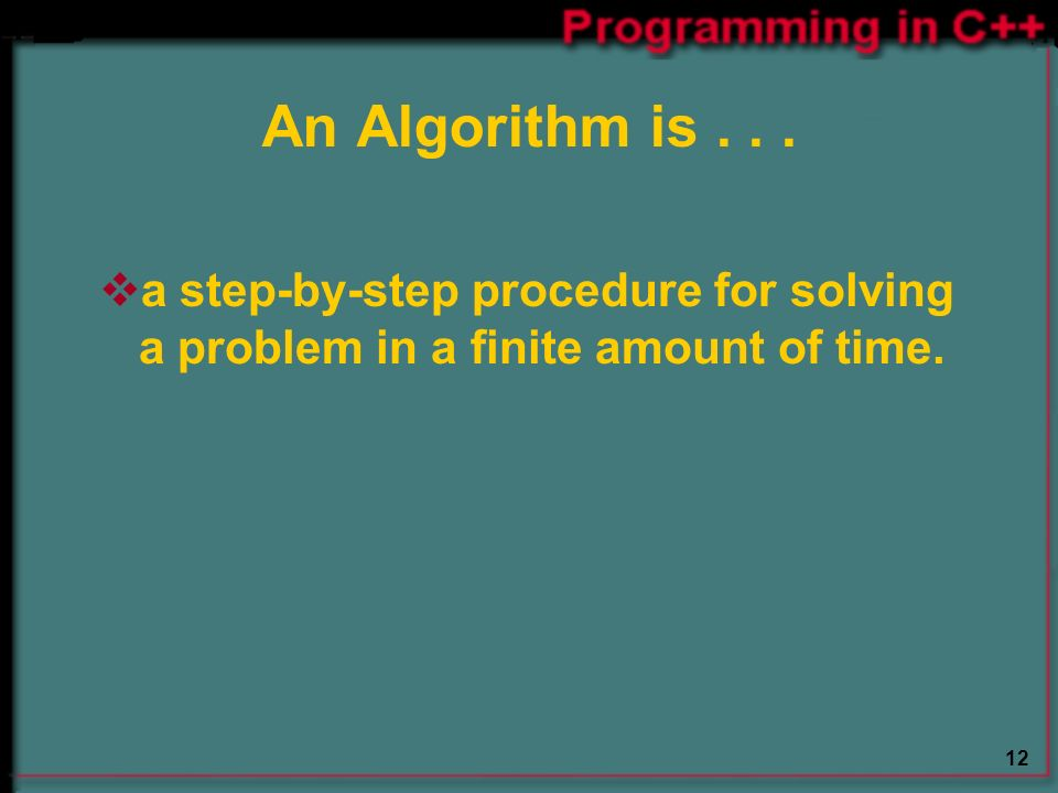 12 An Algorithm is...  a step-by-step procedure for solving a problem in a finite amount of time.